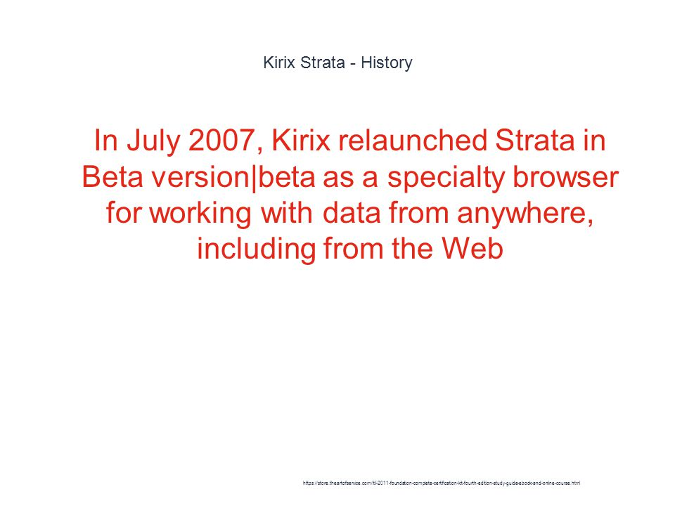 Kirix Strata - History 1 In July 2007, Kirix relaunched Strata in Beta version|beta as a specialty browser for working with data from anywhere, including from the Web https://store.theartofservice.com/itil-2011-foundation-complete-certification-kit-fourth-edition-study-guide-ebook-and-online-course.html