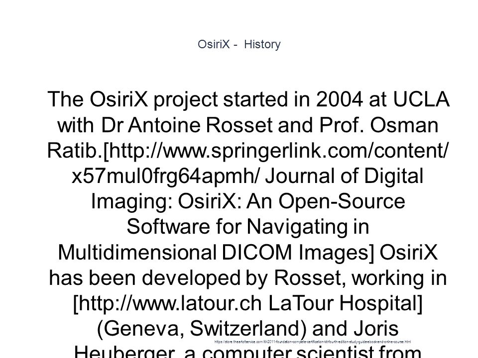 OsiriX - History 1 The OsiriX project started in 2004 at UCLA with Dr Antoine Rosset and Prof.