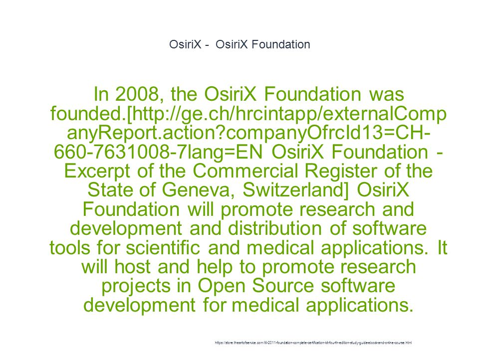 OsiriX - OsiriX Foundation 1 In 2008, the OsiriX Foundation was founded.[http://ge.ch/hrcintapp/externalComp anyReport.action?companyOfrcId13=CH- 660-7631008-7lang=EN OsiriX Foundation - Excerpt of the Commercial Register of the State of Geneva, Switzerland] OsiriX Foundation will promote research and development and distribution of software tools for scientific and medical applications.
