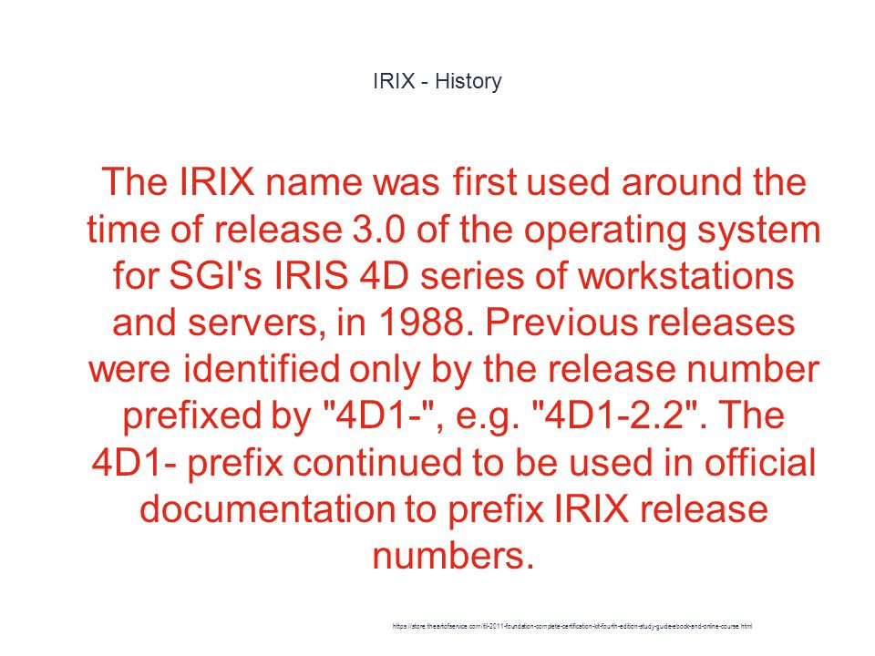 IRIX - History 1 The IRIX name was first used around the time of release 3.0 of the operating system for SGI s IRIS 4D series of workstations and servers, in 1988.