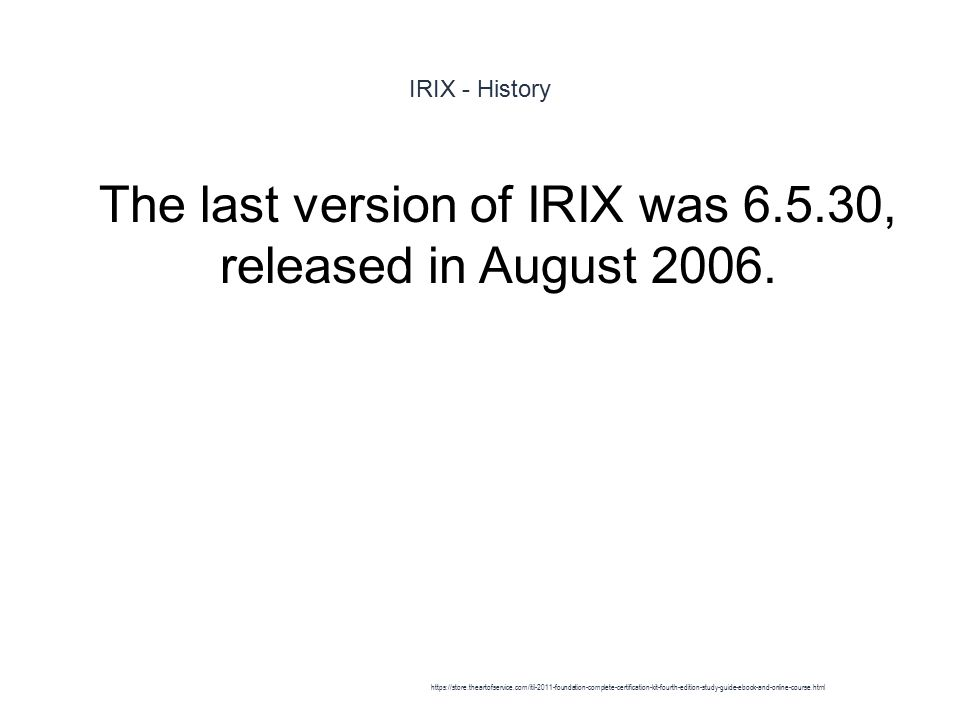 IRIX - History 1 The last version of IRIX was 6.5.30, released in August 2006.