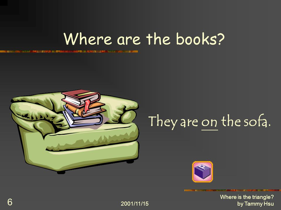 2001/11/15 Where is the triangle by Tammy Hsu 6 Where are the books They are on the sofa.