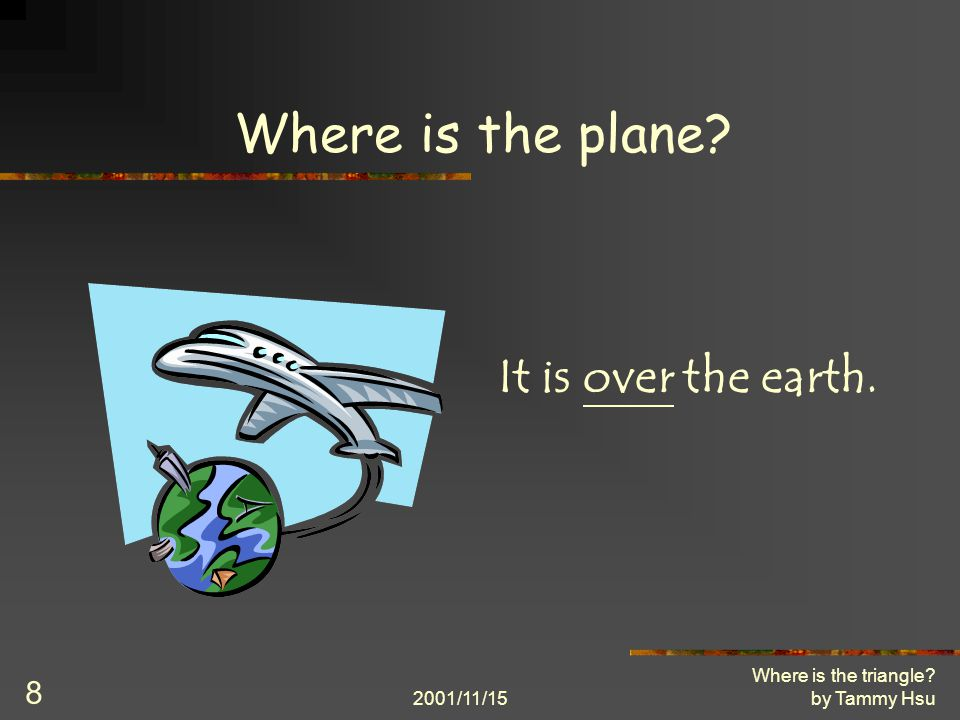 2001/11/15 Where is the triangle? by Tammy Hsu 8 Where is the plane? It is over the earth.
