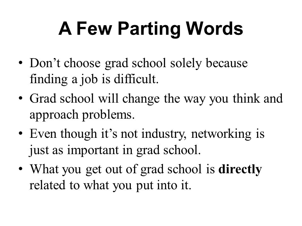 A Few Parting Words Don't choose grad school solely because finding a job is difficult.