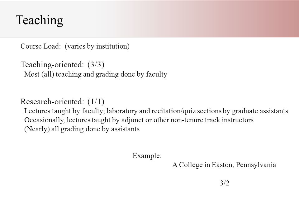 Teaching Course Load: (varies by institution) Teaching-oriented: (3/3) Most (all) teaching and grading done by faculty Research-oriented: (1/1) Lectures taught by faculty; laboratory and recitation/quiz sections by graduate assistants Occasionally, lectures taught by adjunct or other non-tenure track instructors (Nearly) all grading done by assistants Example: A College in Easton, Pennsylvania 3/2