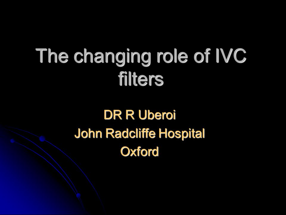 The changing role of IVC filters DR R Uberoi John Radcliffe Hospital Oxford