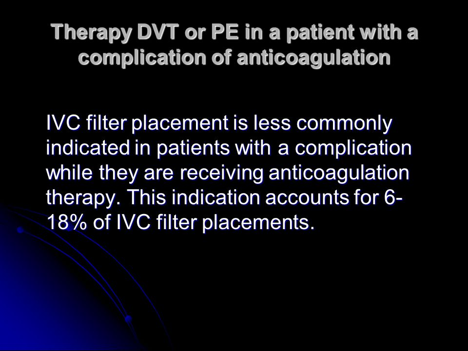 Therapy DVT or PE in a patient with a complication of anticoagulation IVC filter placement is less commonly indicated in patients with a complication while they are receiving anticoagulation therapy.