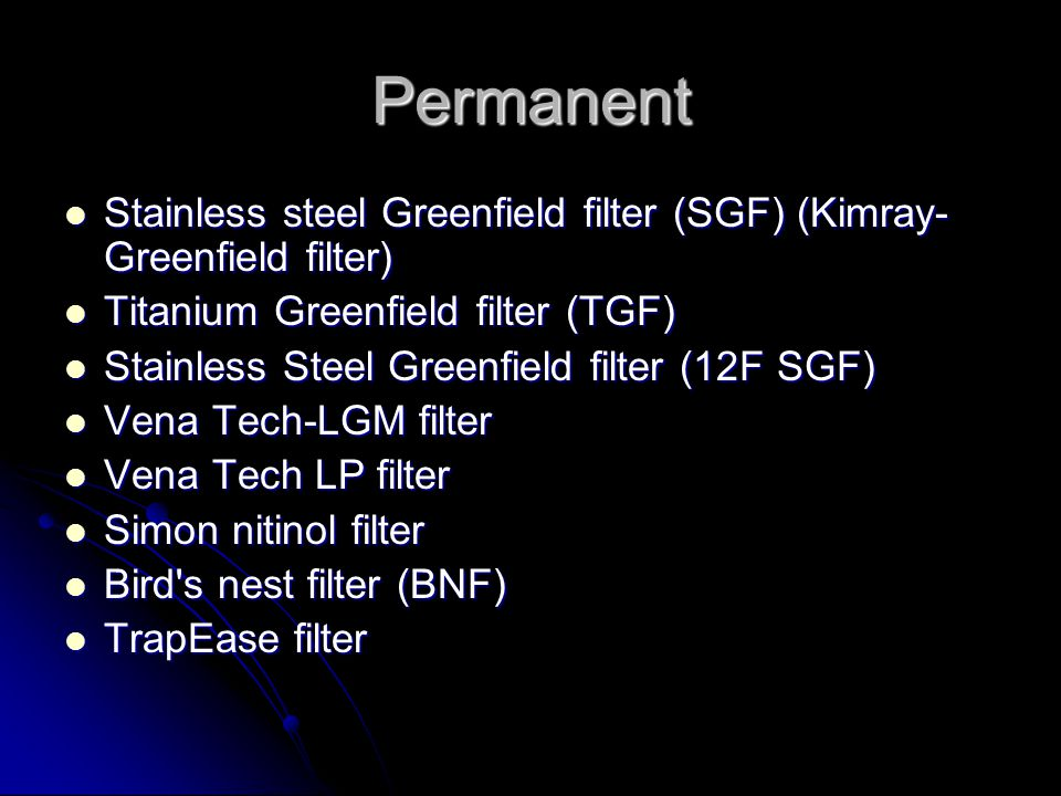 Permanent Stainless steel Greenfield filter (SGF) (Kimray- Greenfield filter) Stainless steel Greenfield filter (SGF) (Kimray- Greenfield filter) Titanium Greenfield filter (TGF) Titanium Greenfield filter (TGF) Stainless Steel Greenfield filter (12F SGF) Stainless Steel Greenfield filter (12F SGF) Vena Tech-LGM filter Vena Tech-LGM filter Vena Tech LP filter Vena Tech LP filter Simon nitinol filter Simon nitinol filter Bird s nest filter (BNF) Bird s nest filter (BNF) TrapEase filter TrapEase filter