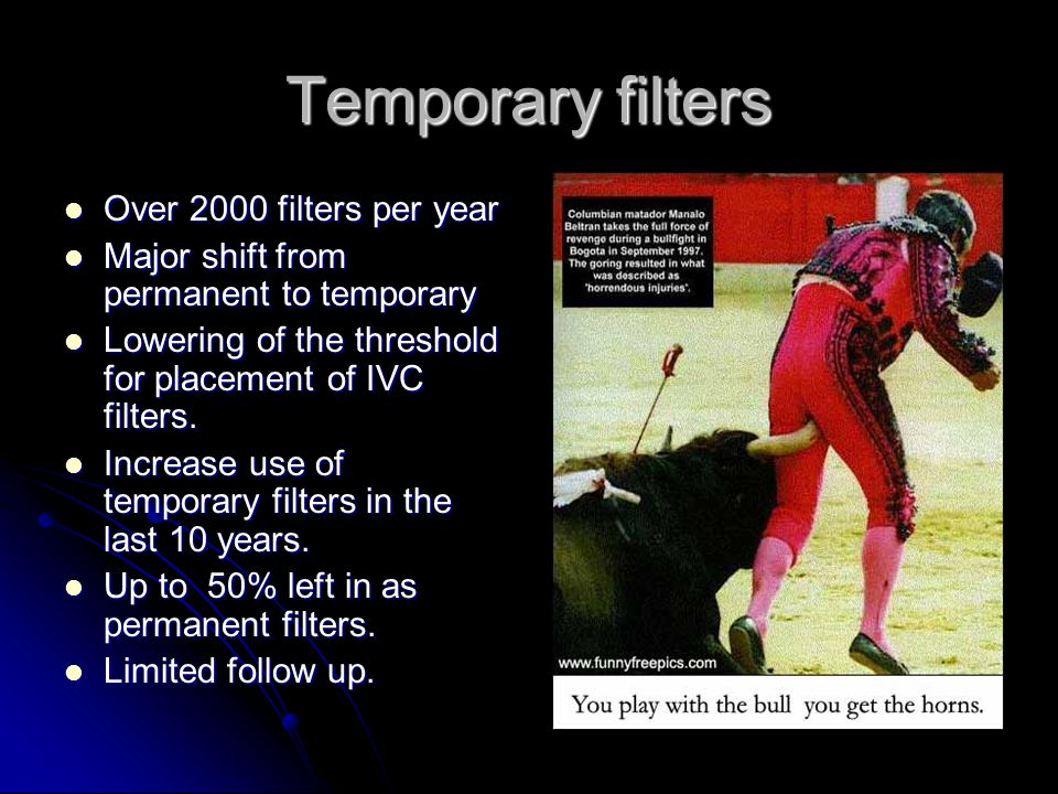 Temporary filters Over 2000 filters per year Over 2000 filters per year Major shift from permanent to temporary Major shift from permanent to temporary Lowering of the threshold for placement of IVC filters.