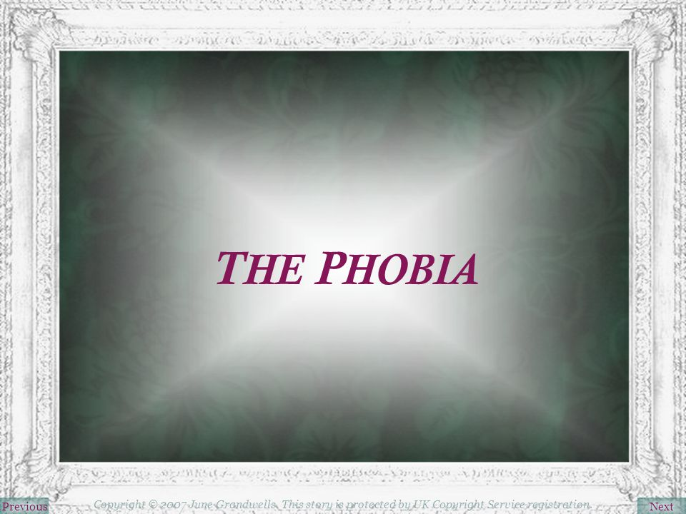 T HE P HOBIA NextPrevious Copyright © 2007 June Grandwells. This story is protected by UK Copyright Service registration.