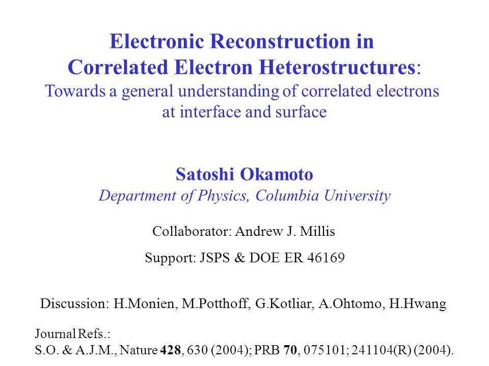 Satoshi Okamoto Department of Physics, Columbia University Electronic Reconstruction in Correlated Electron Heterostructures: Towards a general understanding of correlated electrons at interface and surface Support: JSPS & DOE ER 46169 Journal Refs.: S.O.