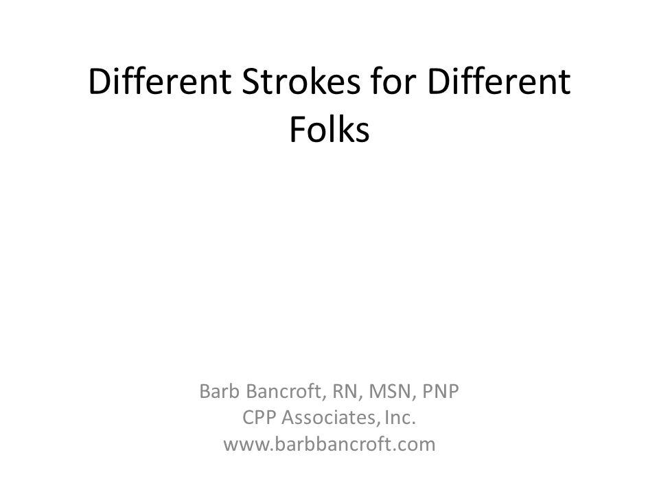 Different Strokes for Different Folks Barb Bancroft, RN, MSN, PNP CPP Associates, Inc. www.barbbancroft.com