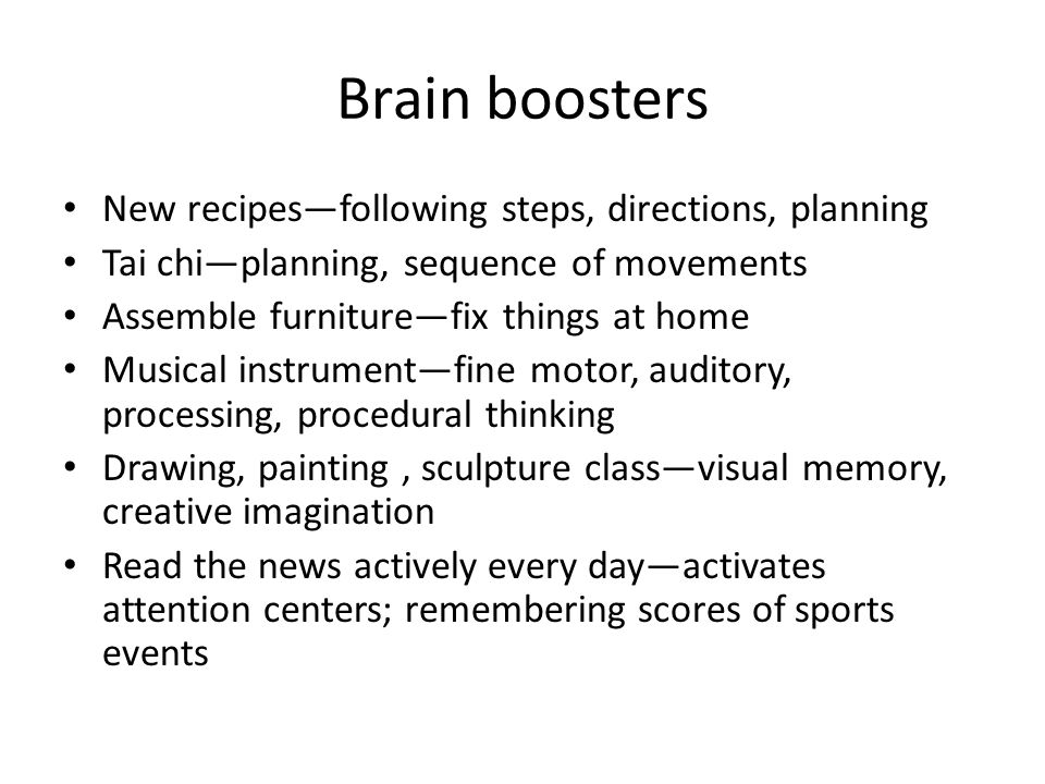 Brain boosters New recipes—following steps, directions, planning Tai chi—planning, sequence of movements Assemble furniture—fix things at home Musical