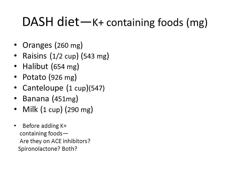 DASH diet— K+ containing foods (mg) Oranges ( 260 mg ) Raisins ( 1/2 cup ) ( 543 mg ) Halibut ( 654 mg ) Potato ( 926 mg ) Canteloupe ( 1 cup ) (547)