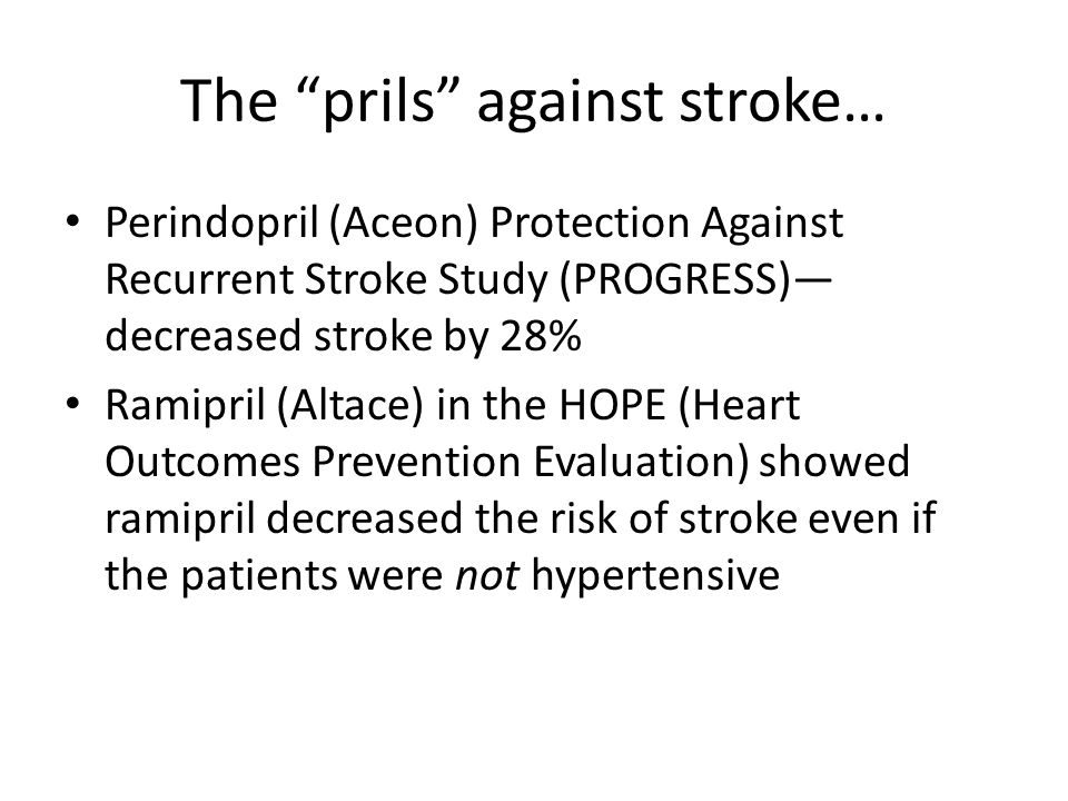 """The """"prils"""" against stroke… Perindopril (Aceon) Protection Against Recurrent Stroke Study (PROGRESS)— decreased stroke by 28% Ramipril (Altace) in the"""