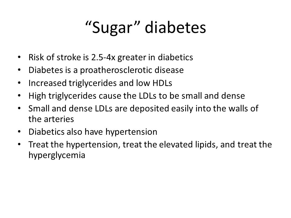 """""""Sugar"""" diabetes Risk of stroke is 2.5-4x greater in diabetics Diabetes is a proatherosclerotic disease Increased triglycerides and low HDLs High trig"""