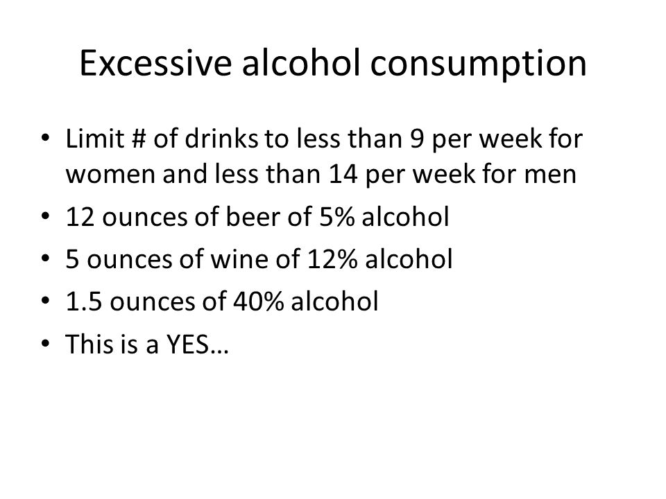 Excessive alcohol consumption Limit # of drinks to less than 9 per week for women and less than 14 per week for men 12 ounces of beer of 5% alcohol 5