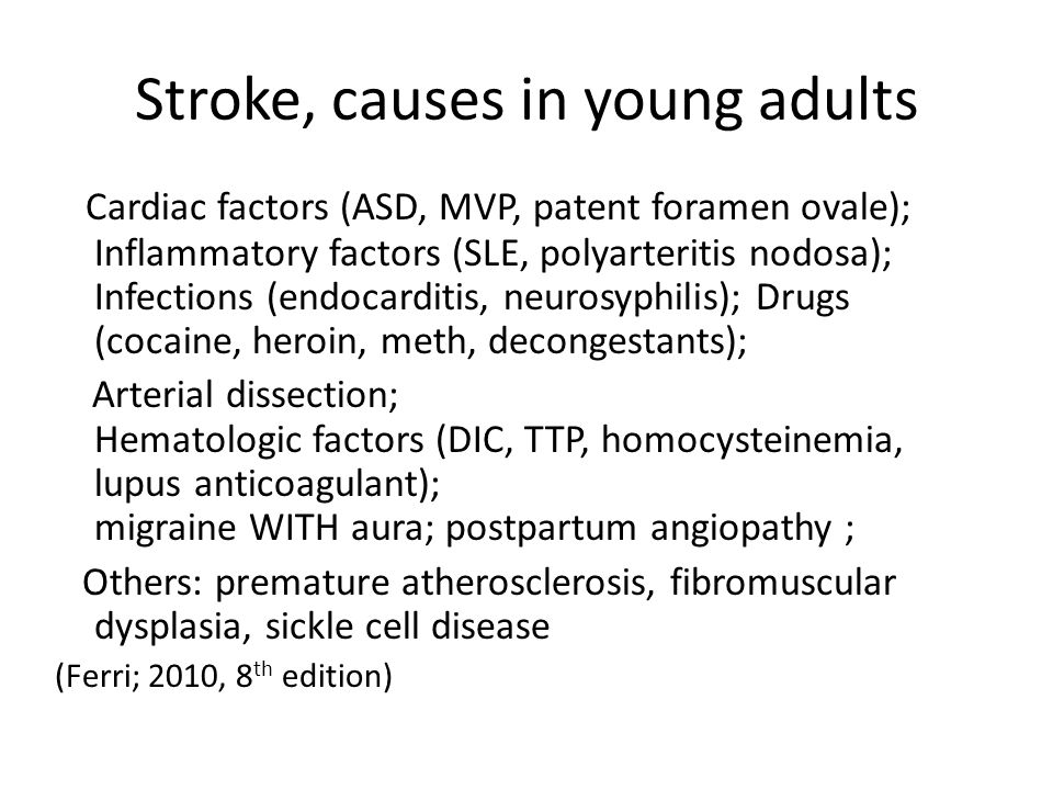 Stroke, causes in young adults Cardiac factors (ASD, MVP, patent foramen ovale); Inflammatory factors (SLE, polyarteritis nodosa); Infections (endocar