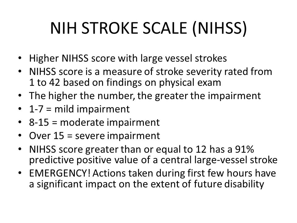 NIH STROKE SCALE (NIHSS) Higher NIHSS score with large vessel strokes NIHSS score is a measure of stroke severity rated from 1 to 42 based on findings