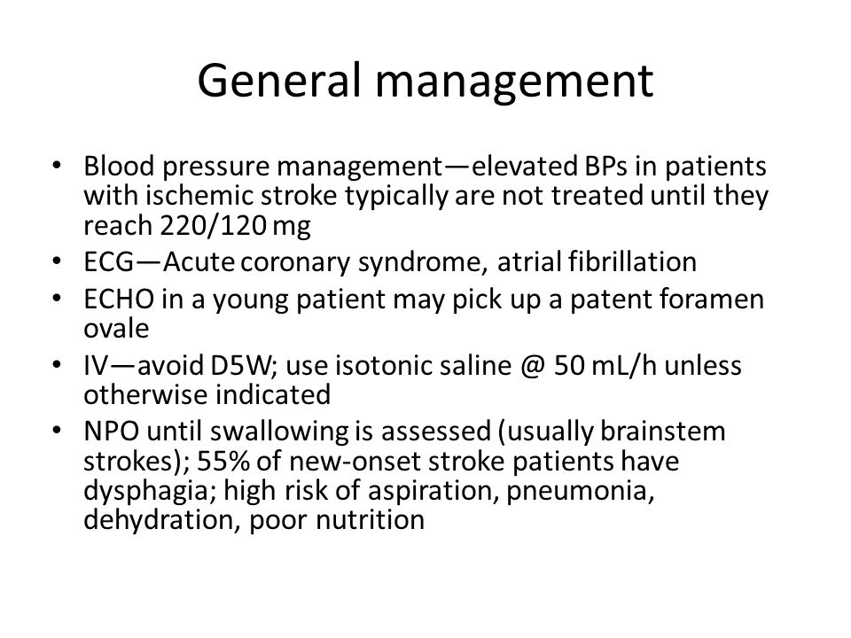 General management Blood pressure management—elevated BPs in patients with ischemic stroke typically are not treated until they reach 220/120 mg ECG—A