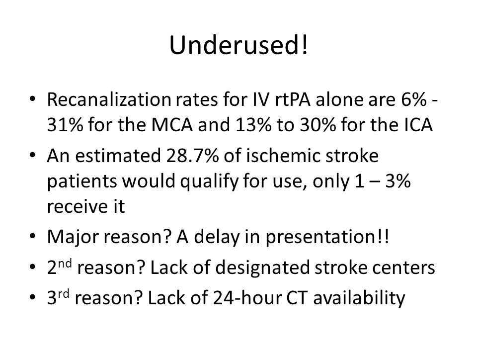Underused! Recanalization rates for IV rtPA alone are 6% - 31% for the MCA and 13% to 30% for the ICA An estimated 28.7% of ischemic stroke patients w