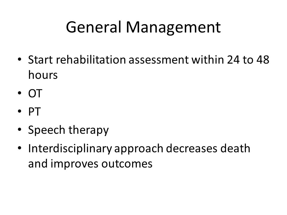 General Management Start rehabilitation assessment within 24 to 48 hours OT PT Speech therapy Interdisciplinary approach decreases death and improves
