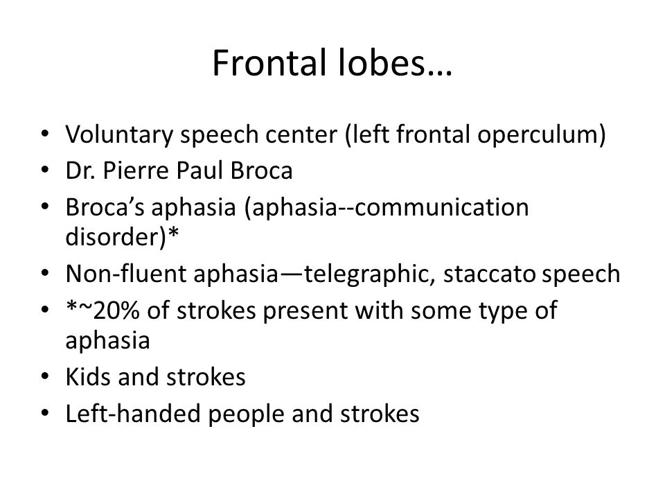 Frontal lobes… Voluntary speech center (left frontal operculum) Dr. Pierre Paul Broca Broca's aphasia (aphasia--communication disorder)* Non-fluent ap