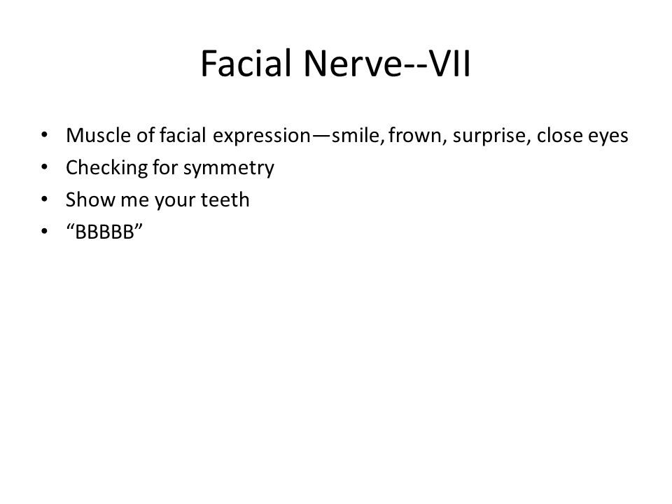 """Facial Nerve--VII Muscle of facial expression—smile, frown, surprise, close eyes Checking for symmetry Show me your teeth """"BBBBB"""""""