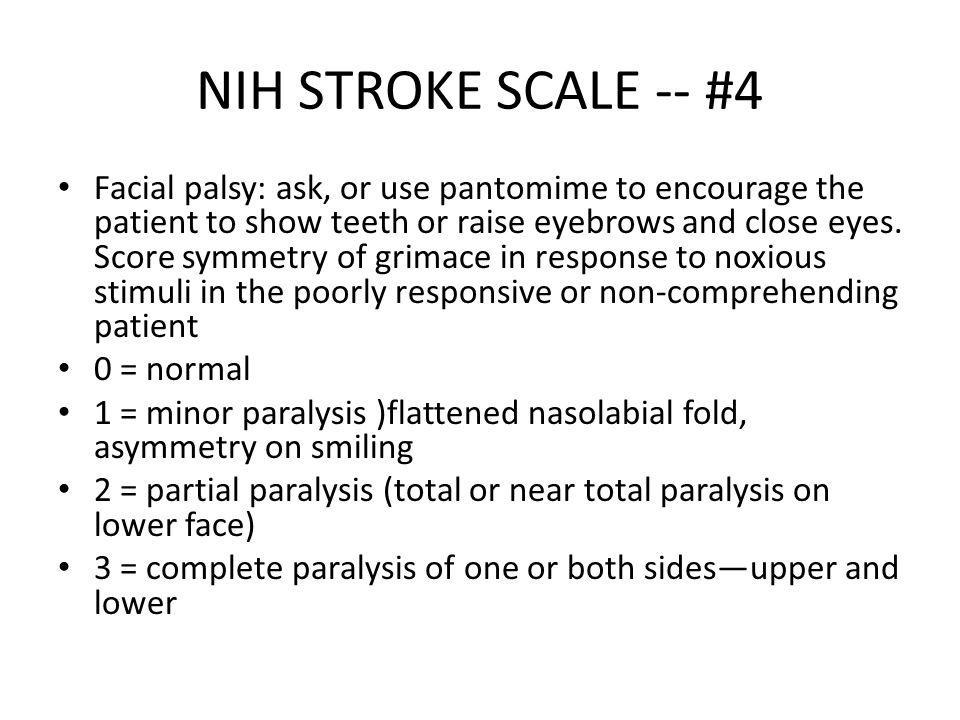 NIH STROKE SCALE -- #4 Facial palsy: ask, or use pantomime to encourage the patient to show teeth or raise eyebrows and close eyes. Score symmetry of