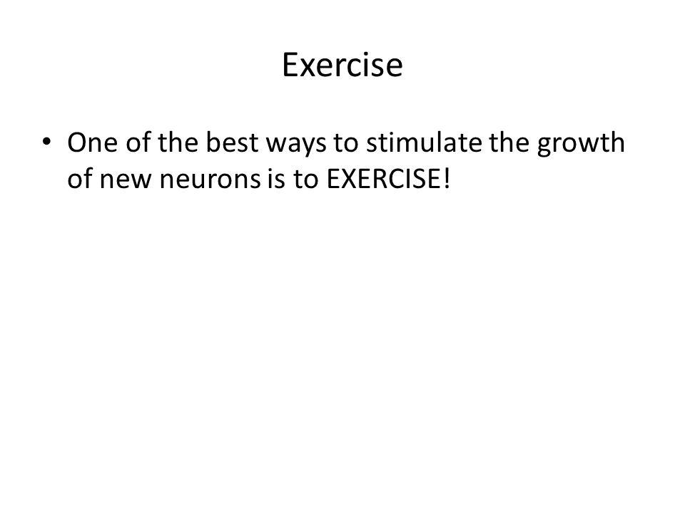 Exercise One of the best ways to stimulate the growth of new neurons is to EXERCISE!