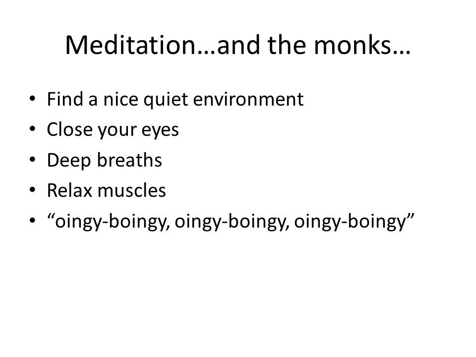 """Meditation…and the monks… Find a nice quiet environment Close your eyes Deep breaths Relax muscles """"oingy-boingy, oingy-boingy, oingy-boingy"""""""