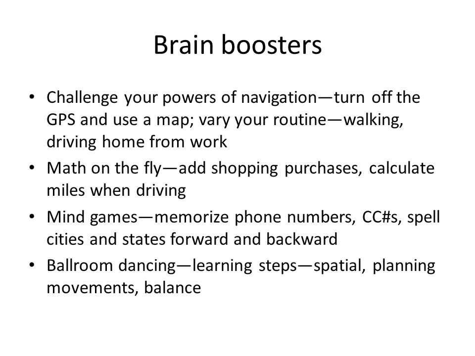 Brain boosters Challenge your powers of navigation—turn off the GPS and use a map; vary your routine—walking, driving home from work Math on the fly—a