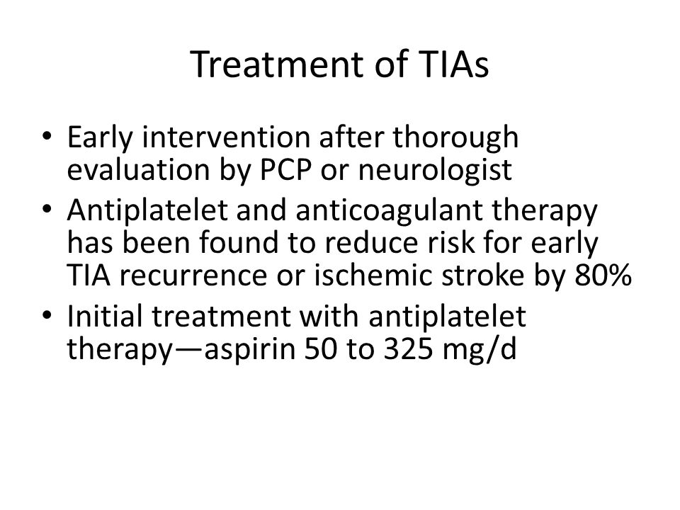 Treatment of TIAs Early intervention after thorough evaluation by PCP or neurologist Antiplatelet and anticoagulant therapy has been found to reduce r
