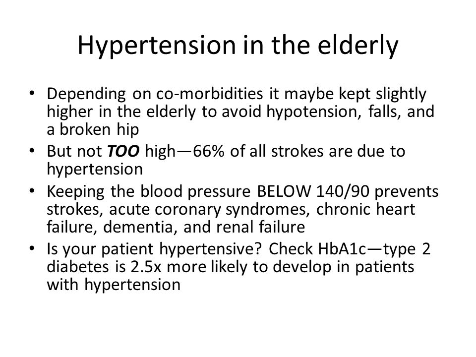 Hypertension in the elderly Depending on co-morbidities it maybe kept slightly higher in the elderly to avoid hypotension, falls, and a broken hip But