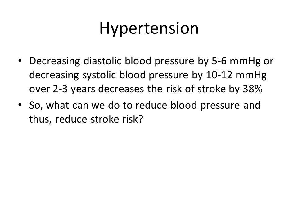 Hypertension Decreasing diastolic blood pressure by 5-6 mmHg or decreasing systolic blood pressure by 10-12 mmHg over 2-3 years decreases the risk of
