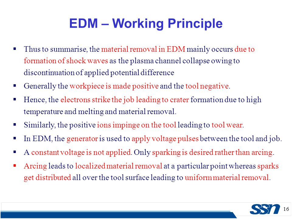 16  Thus to summarise, the material removal in EDM mainly occurs due to formation of shock waves as the plasma channel collapse owing to discontinuat
