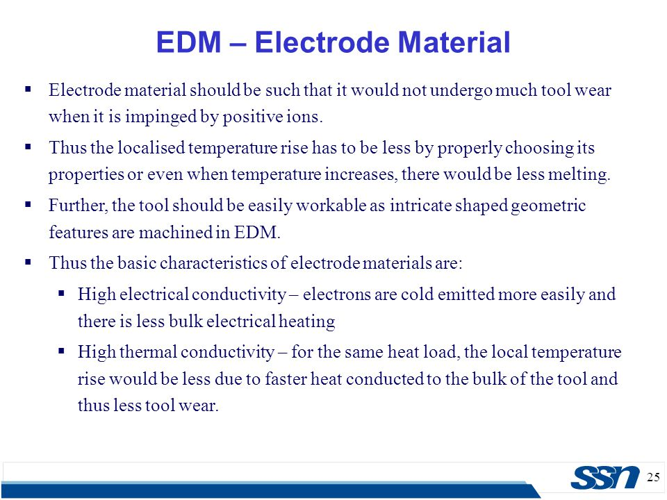 25 EDM – Electrode Material  Electrode material should be such that it would not undergo much tool wear when it is impinged by positive ions.  Thus