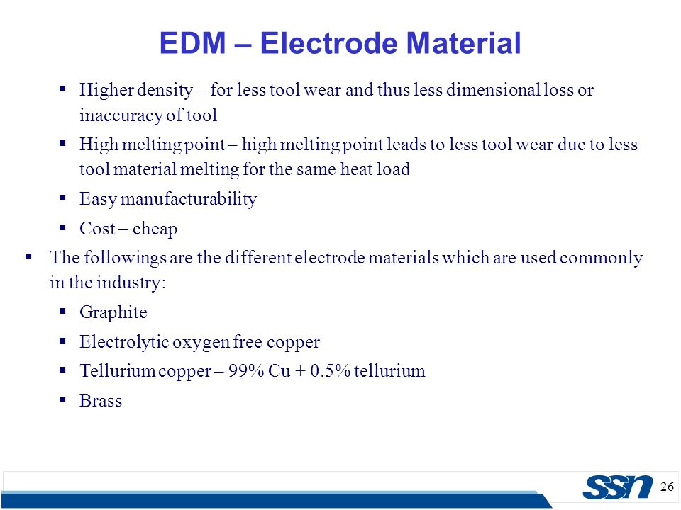 26 EDM – Electrode Material  Higher density – for less tool wear and thus less dimensional loss or inaccuracy of tool  High melting point – high mel