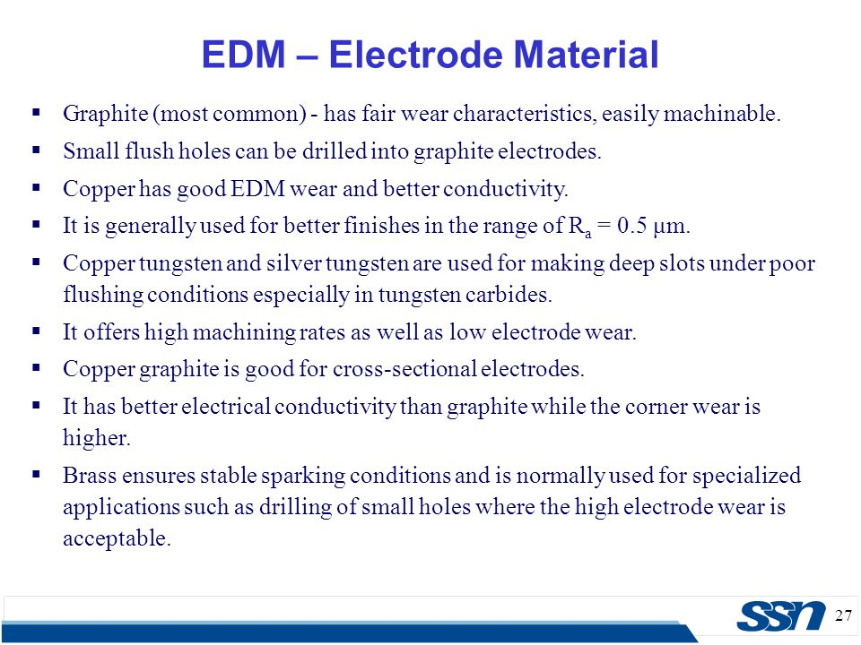 27 EDM – Electrode Material  Graphite (most common) - has fair wear characteristics, easily machinable.  Small flush holes can be drilled into graph