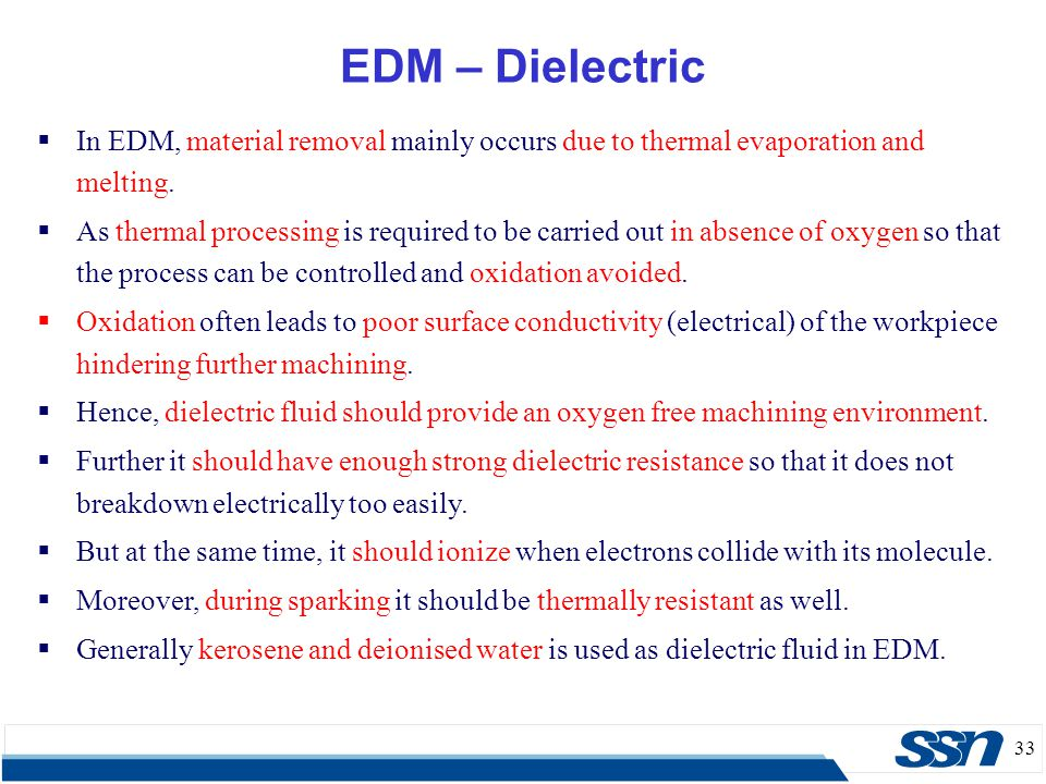 33 EDM – Dielectric  In EDM, material removal mainly occurs due to thermal evaporation and melting.  As thermal processing is required to be carried
