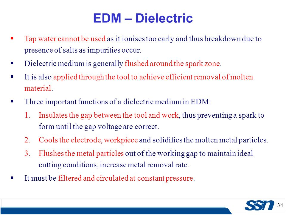34 EDM – Dielectric  Tap water cannot be used as it ionises too early and thus breakdown due to presence of salts as impurities occur.  Dielectric m