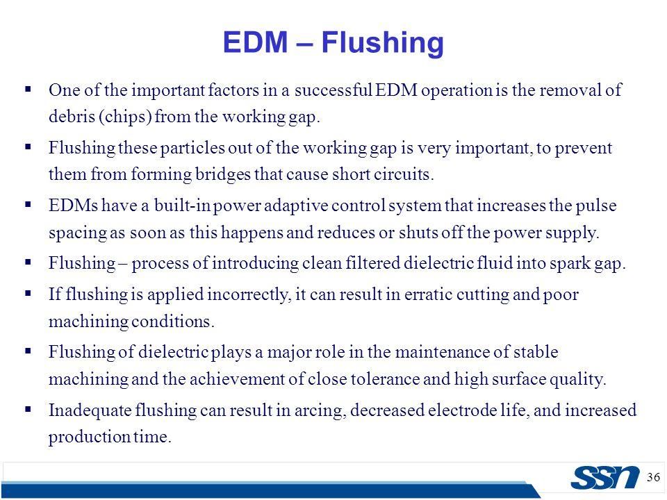 36 EDM – Flushing  One of the important factors in a successful EDM operation is the removal of debris (chips) from the working gap.  Flushing these