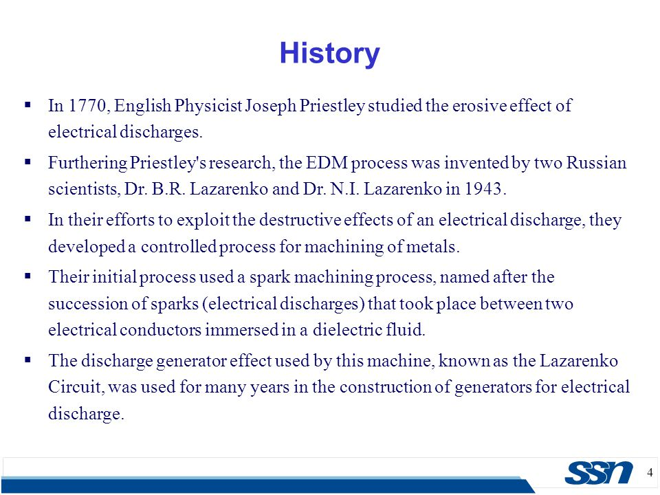 4  In 1770, English Physicist Joseph Priestley studied the erosive effect of electrical discharges.  Furthering Priestley's research, the EDM proces
