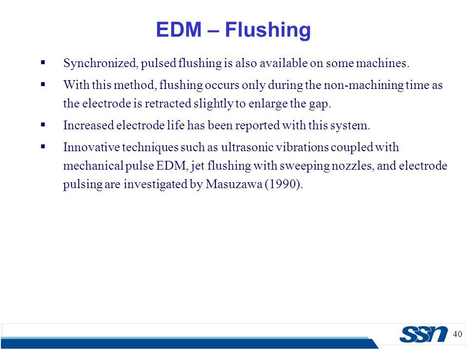 40 EDM – Flushing  Synchronized, pulsed flushing is also available on some machines.  With this method, flushing occurs only during the non-machinin
