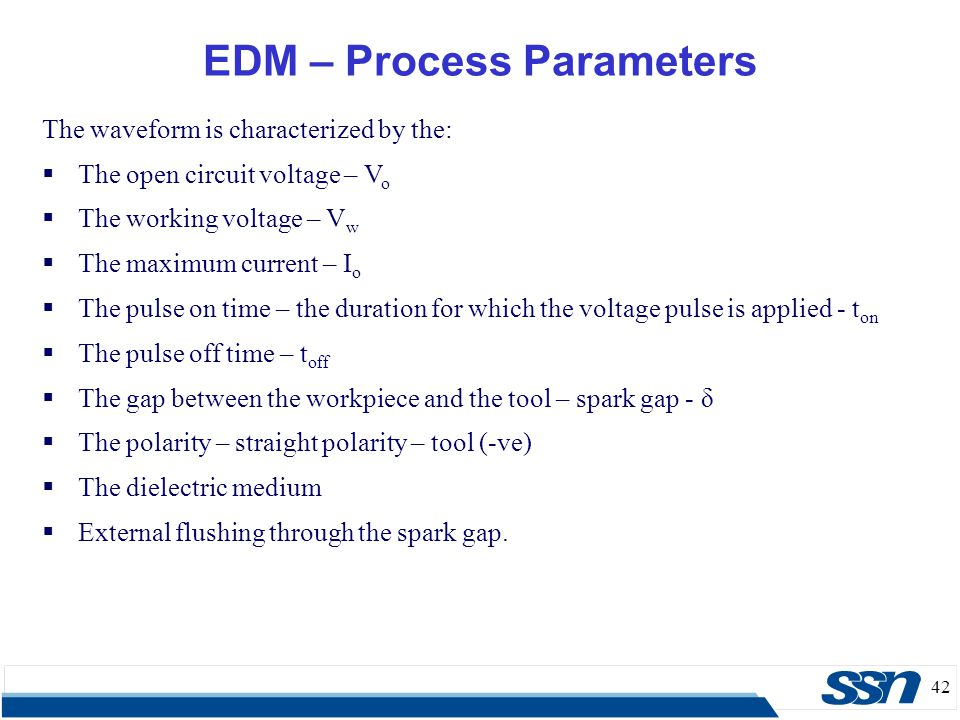 42 EDM – Process Parameters The waveform is characterized by the:  The open circuit voltage – V o  The working voltage – V w  The maximum current –