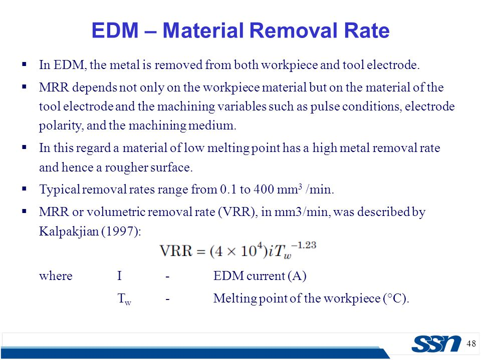 48 EDM – Material Removal Rate  In EDM, the metal is removed from both workpiece and tool electrode.  MRR depends not only on the workpiece material