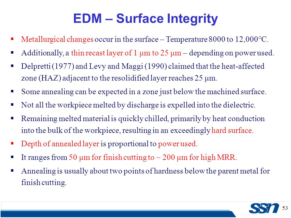 53 EDM – Surface Integrity  Metallurgical changes occur in the surface – Temperature 8000 to 12,000°C.  Additionally, a thin recast layer of 1 μm to