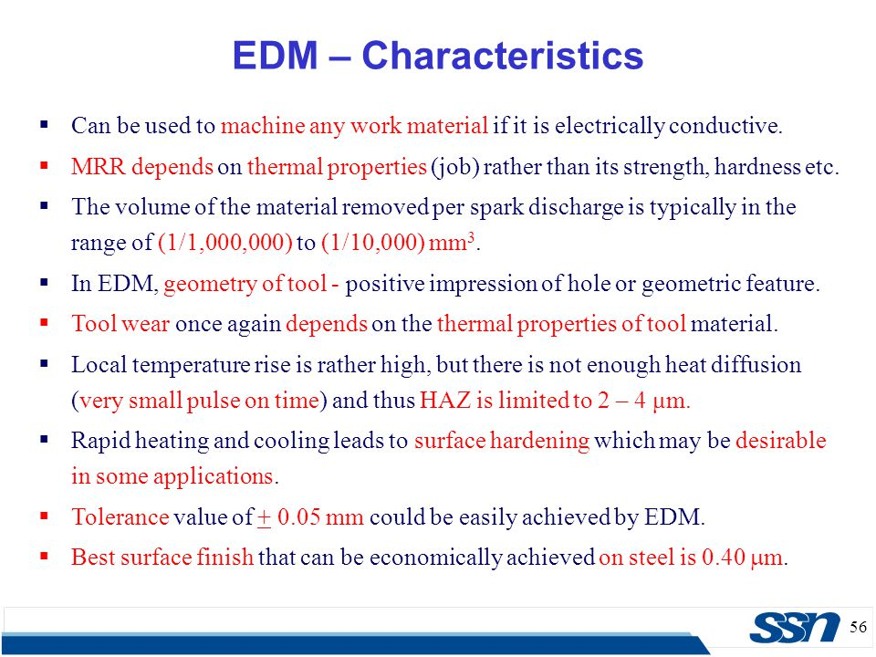 56 EDM – Characteristics  Can be used to machine any work material if it is electrically conductive.  MRR depends on thermal properties (job) rather