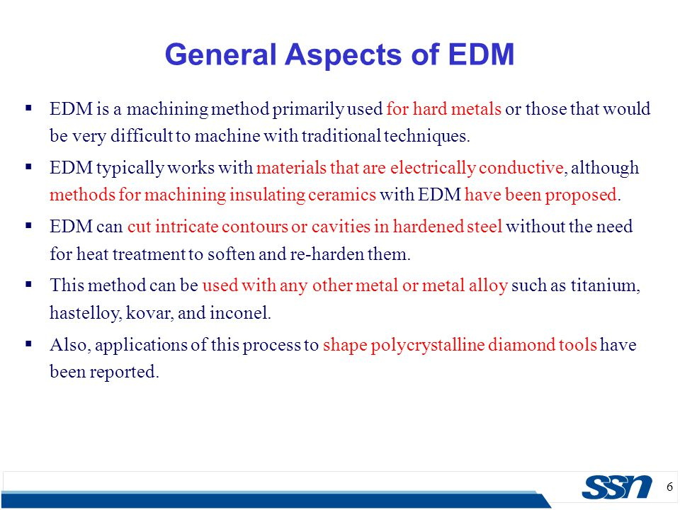 6  EDM is a machining method primarily used for hard metals or those that would be very difficult to machine with traditional techniques.  EDM typic