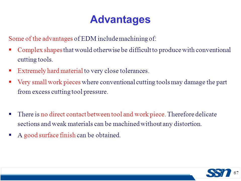67 Some of the advantages of EDM include machining of:  Complex shapes that would otherwise be difficult to produce with conventional cutting tools.
